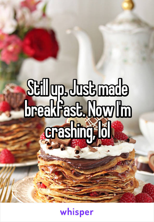 Still up. Just made breakfast. Now I'm crashing, lol
