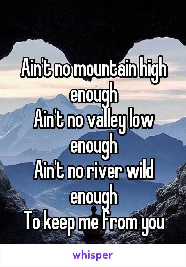 Ain't no mountain high enough Ain't no valley low enough Ain't no river wild enough To keep me from you