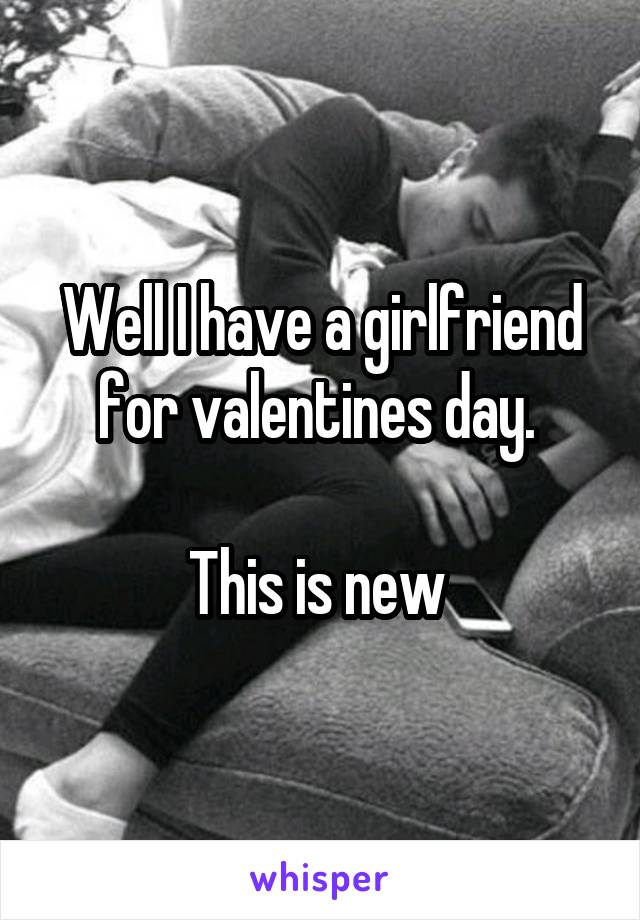 Well I have a girlfriend for valentines day.   This is new