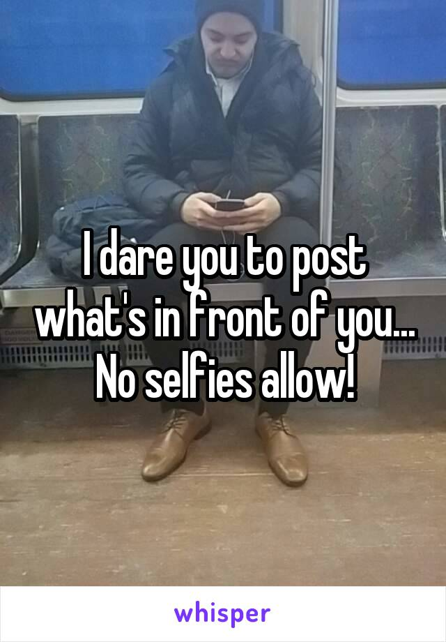 I dare you to post what's in front of you... No selfies allow!