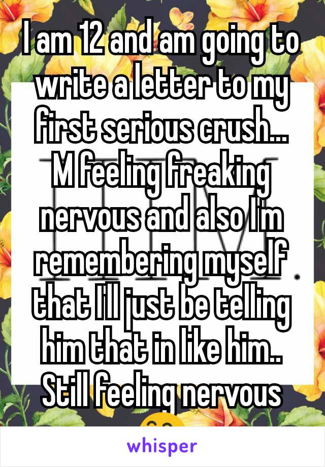 I am 12 and am going to write a letter to my first serious crush... M feeling freaking nervous and also I'm remembering myself that I'll just be telling him that in like him.. Still feeling nervous 😅