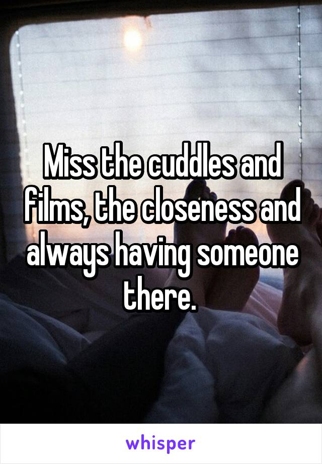 Miss the cuddles and films, the closeness and always having someone there.