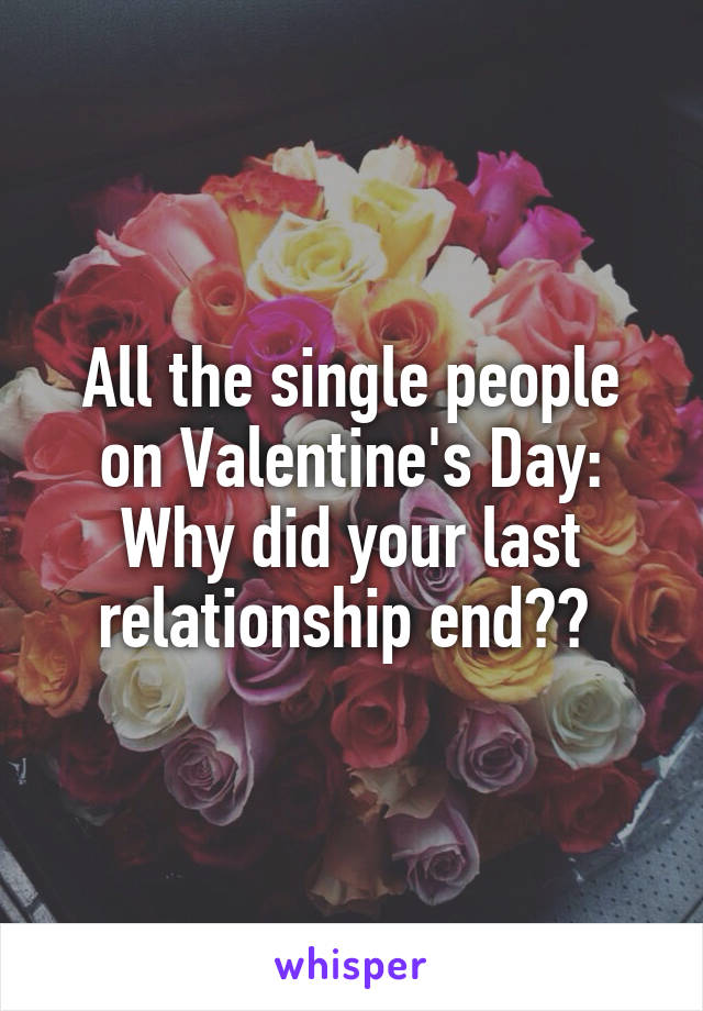 All the single people on Valentine's Day: Why did your last relationship end??