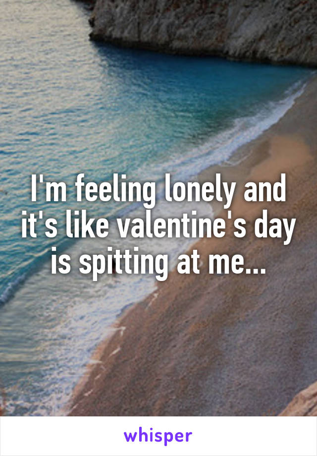 I'm feeling lonely and it's like valentine's day is spitting at me...