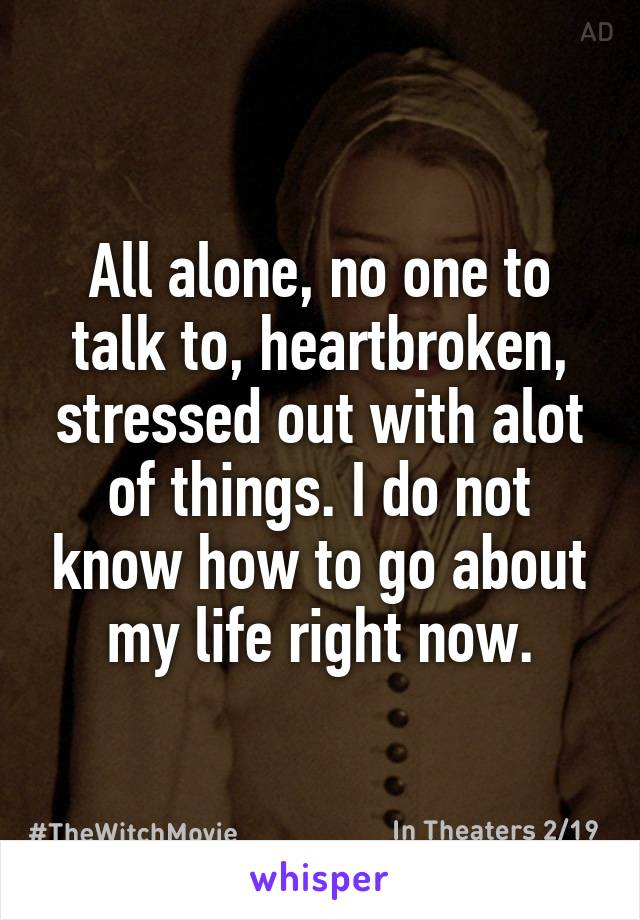 All alone, no one to talk to, heartbroken, stressed out with alot of things. I do not know how to go about my life right now.