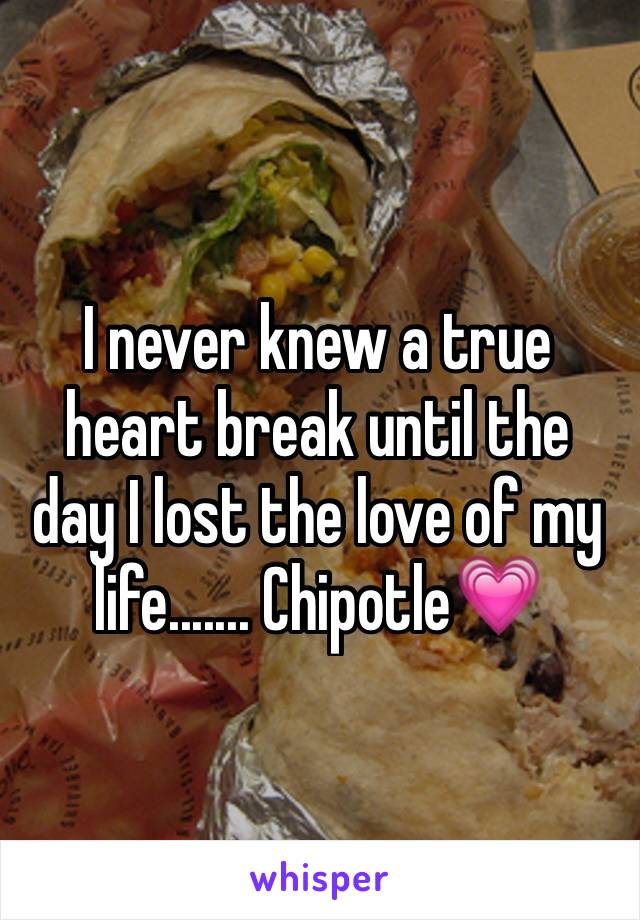 I never knew a true heart break until the day I lost the love of my life....... Chipotle💗