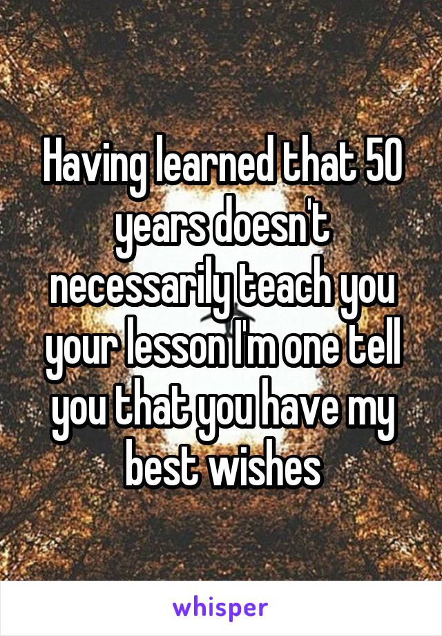 Having learned that 50 years doesn't necessarily teach you your lesson I'm one tell you that you have my best wishes