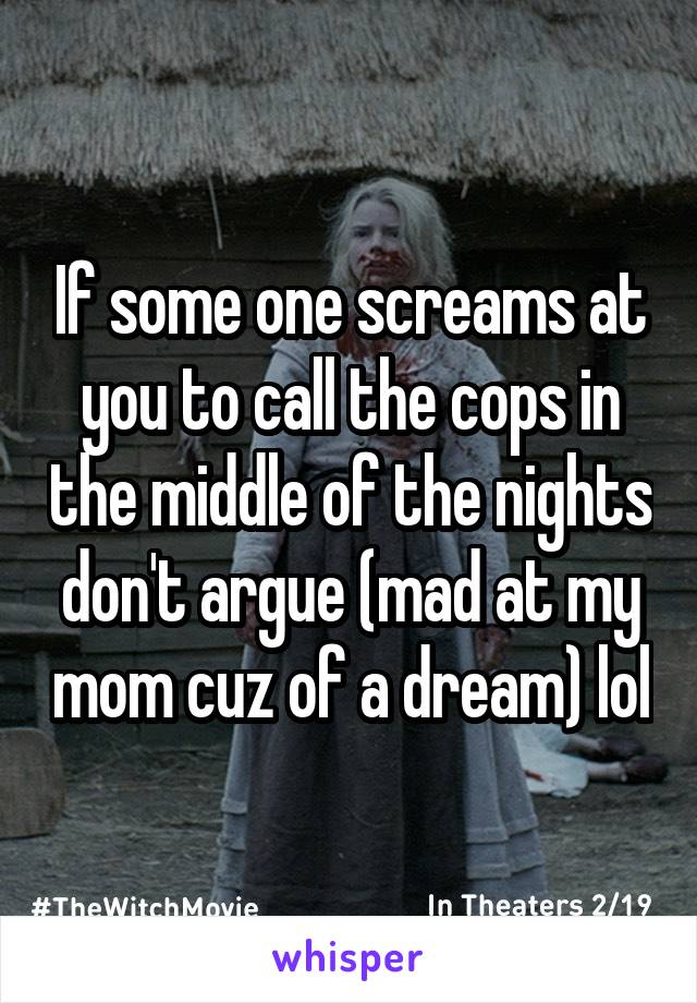 If some one screams at you to call the cops in the middle of the nights don't argue (mad at my mom cuz of a dream) lol