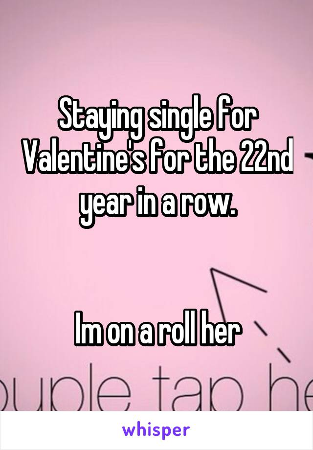 Staying single for Valentine's for the 22nd year in a row.   Im on a roll her
