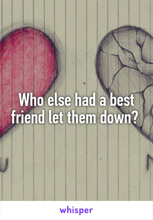 Who else had a best friend let them down?