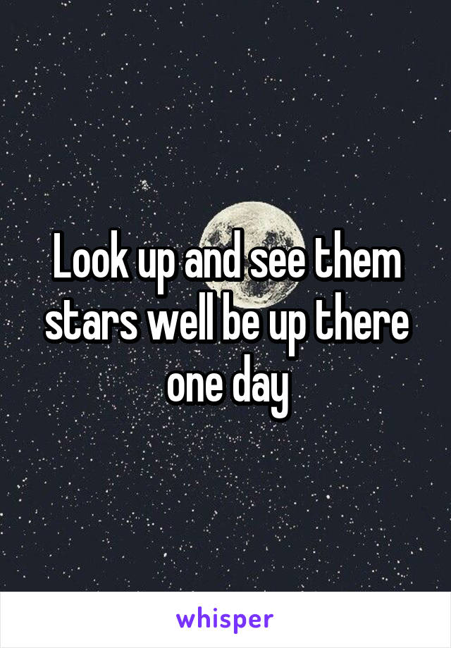 Look up and see them stars well be up there one day