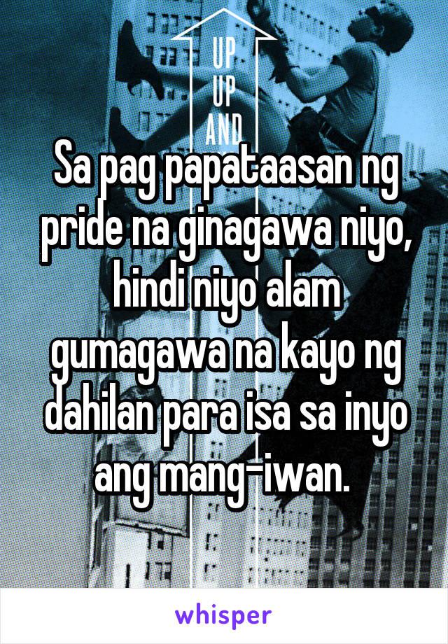 Sa pag papataasan ng pride na ginagawa niyo, hindi niyo alam gumagawa na kayo ng dahilan para isa sa inyo ang mang-iwan.