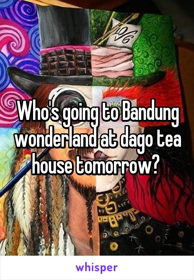 Who's going to Bandung wonderland at dago tea house tomorrow?