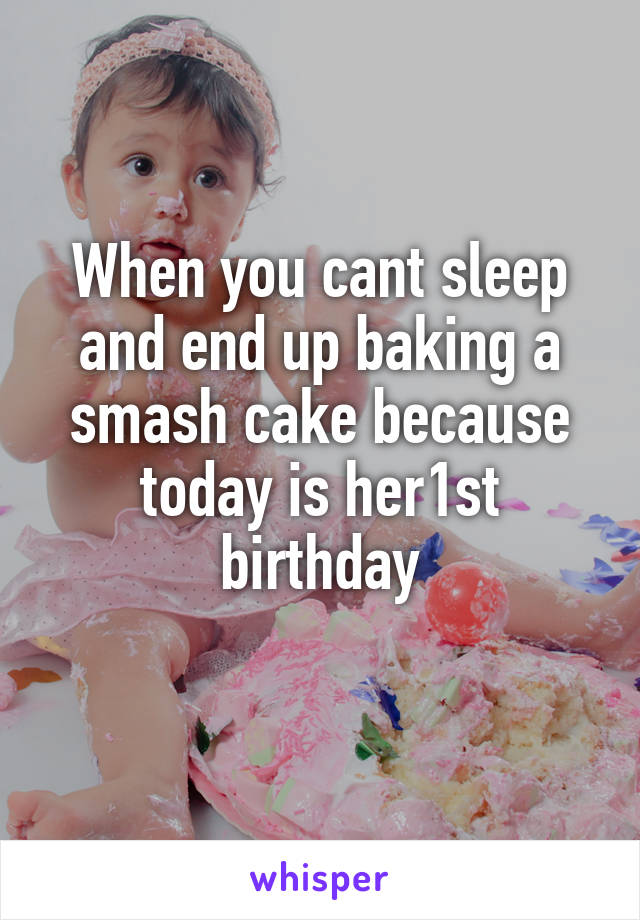When you cant sleep and end up baking a smash cake because today is her1st birthday
