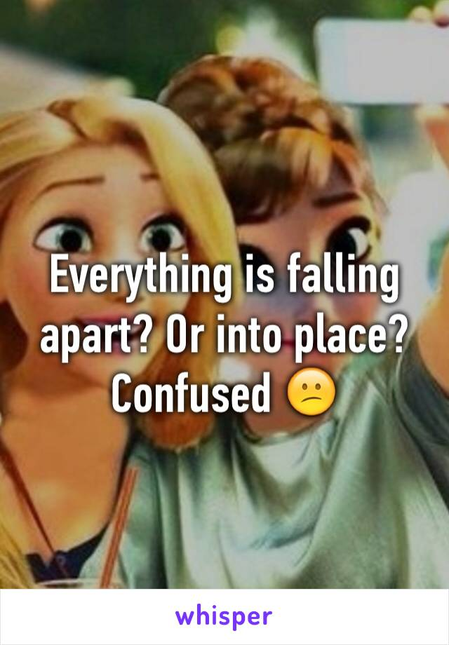 Everything is falling apart? Or into place? Confused 😕