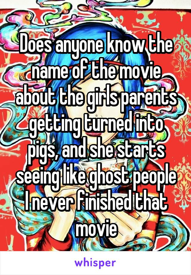 Does anyone know the name of the movie about the girls parents getting turned into pigs, and she starts seeing like ghost people I never finished that movie