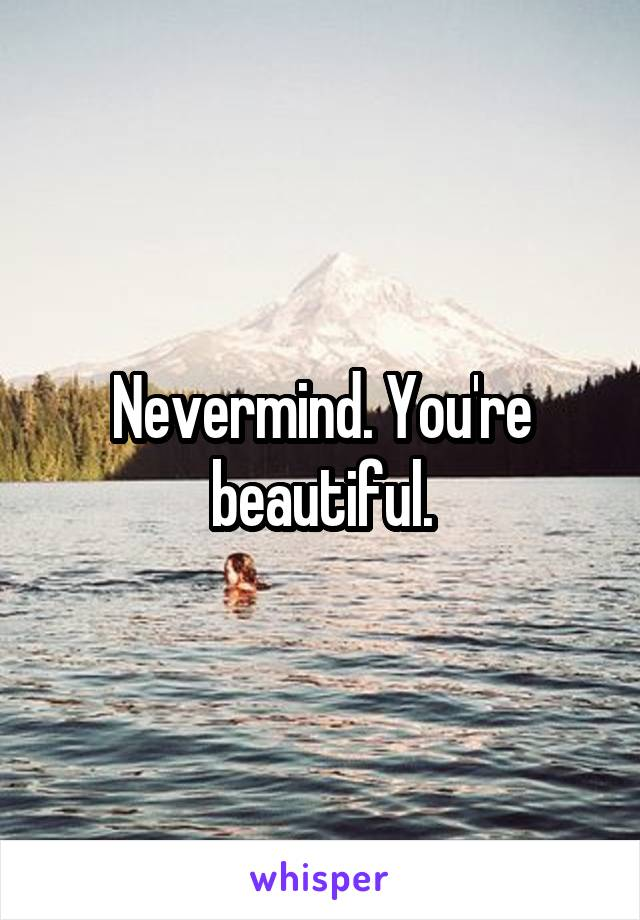 Nevermind. You're beautiful.