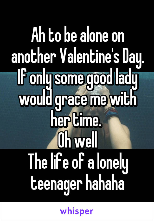 Ah to be alone on another Valentine's Day. If only some good lady would grace me with her time.  Oh well The life of a lonely teenager hahaha