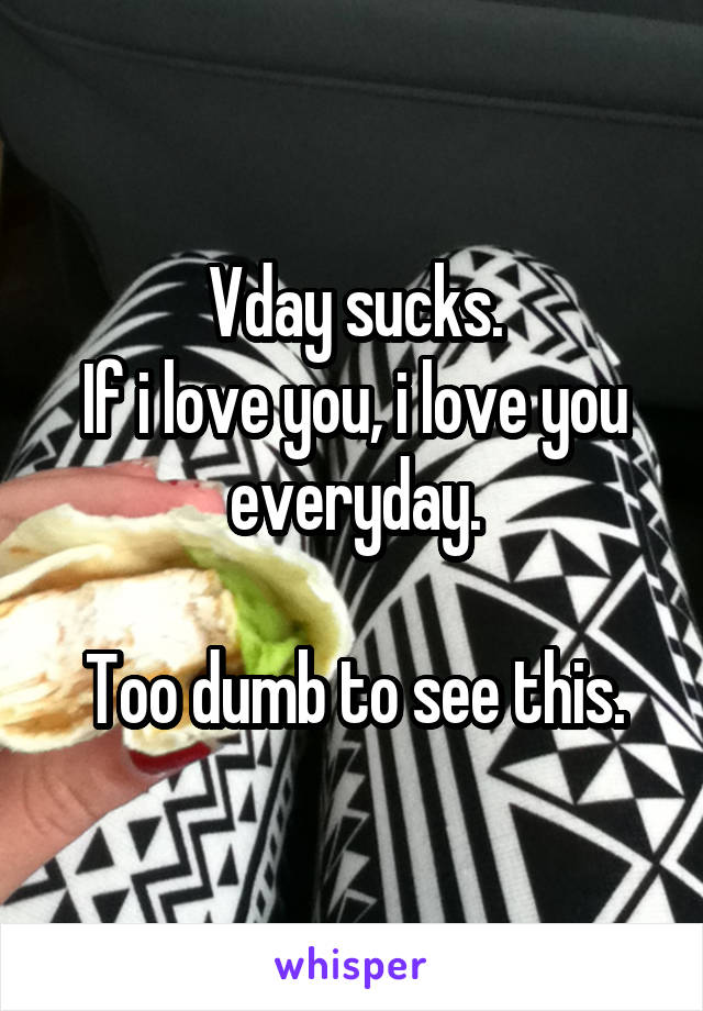 Vday sucks. If i love you, i love you everyday.  Too dumb to see this.