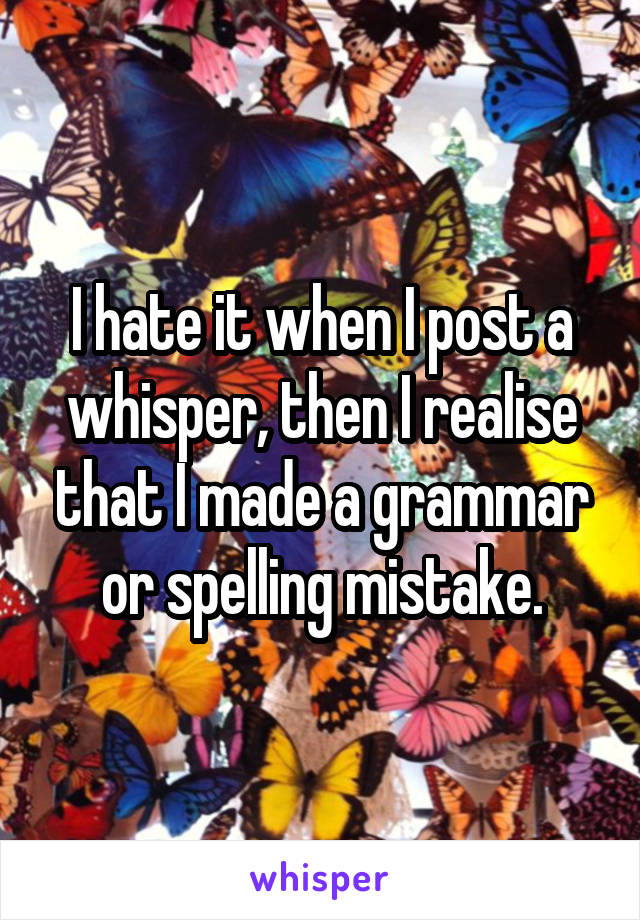 I hate it when I post a whisper, then I realise that I made a grammar or spelling mistake.