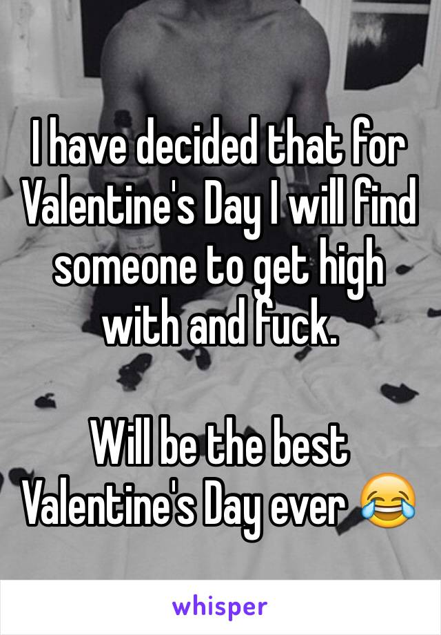 I have decided that for Valentine's Day I will find someone to get high with and fuck.   Will be the best Valentine's Day ever 😂