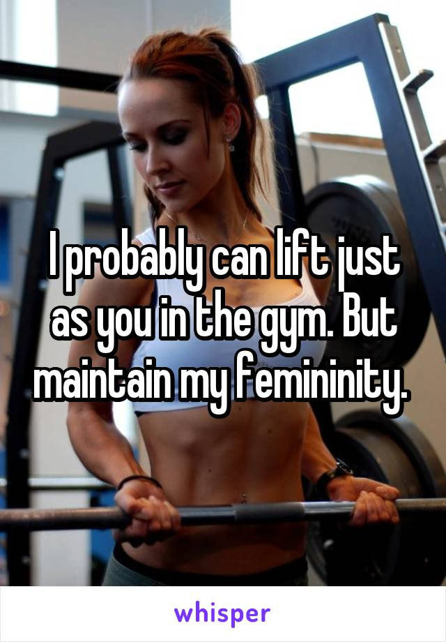I probably can lift just as you in the gym. But maintain my femininity.