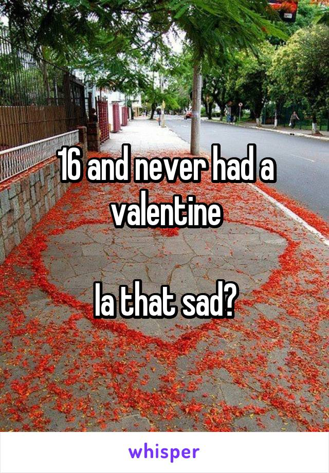 16 and never had a valentine  Ia that sad?