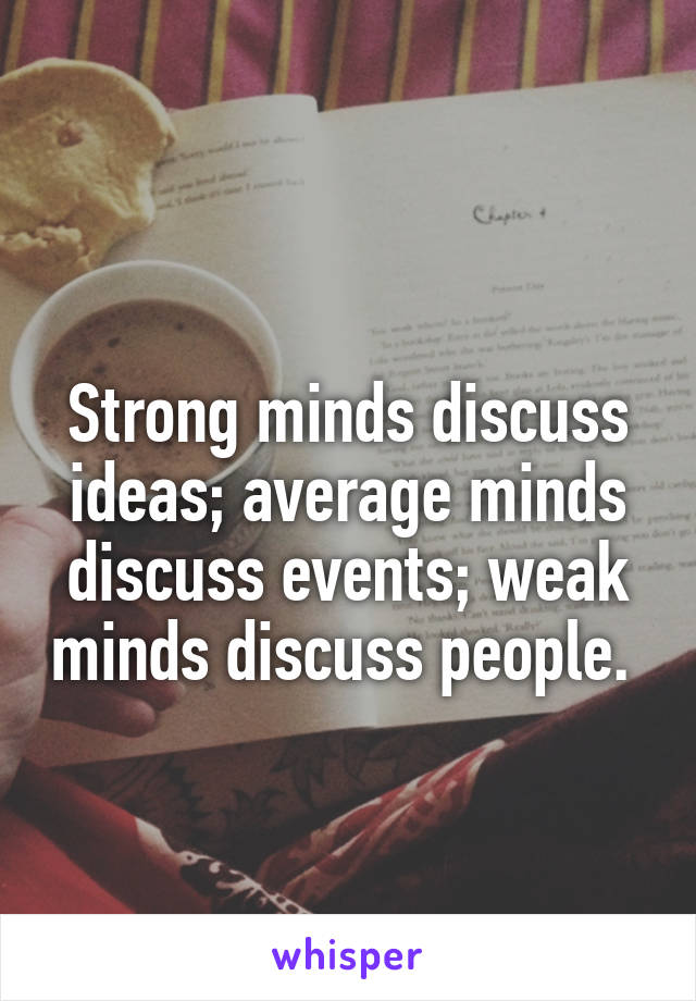 Strong minds discuss ideas; average minds discuss events; weak minds discuss people.