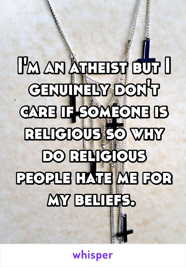 I'm an atheist but I genuinely don't care if someone is religious so why do religious people hate me for my beliefs.
