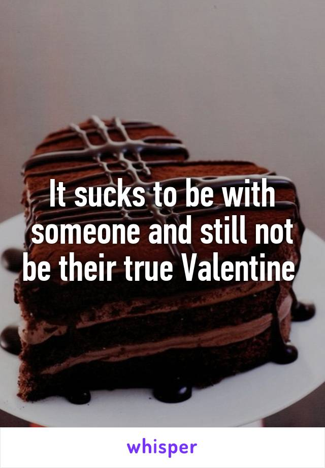 It sucks to be with someone and still not be their true Valentine