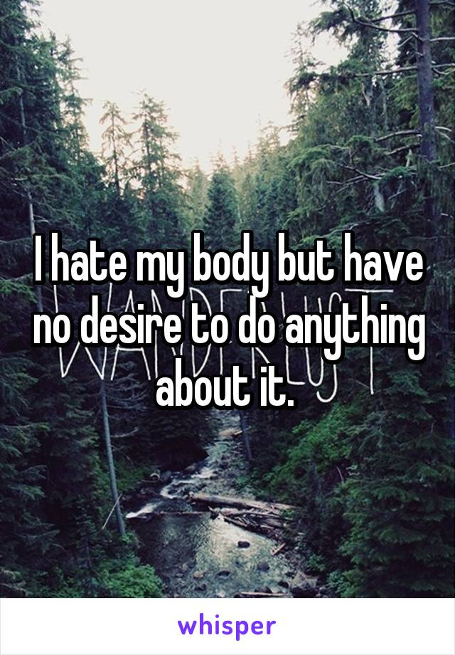 I hate my body but have no desire to do anything about it.