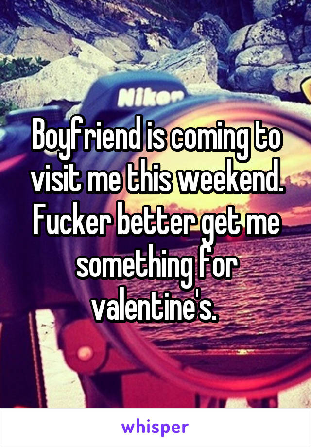 Boyfriend is coming to visit me this weekend. Fucker better get me something for valentine's.
