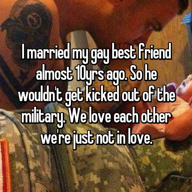 I married my gay best friend almost 10yrs ago. So he wouldn't get kicked out of the military. We love each other we're just not in love.