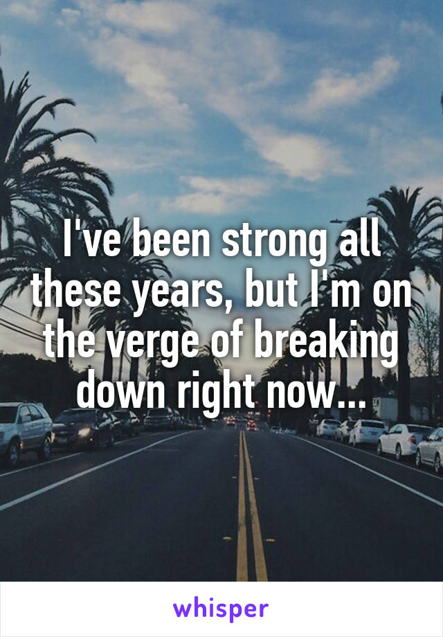 I've been strong all these years, but I'm on the verge of breaking down right now...