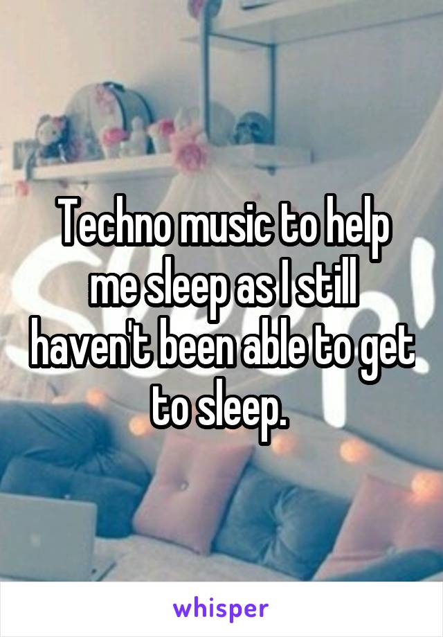Techno music to help me sleep as I still haven't been able to get to sleep.