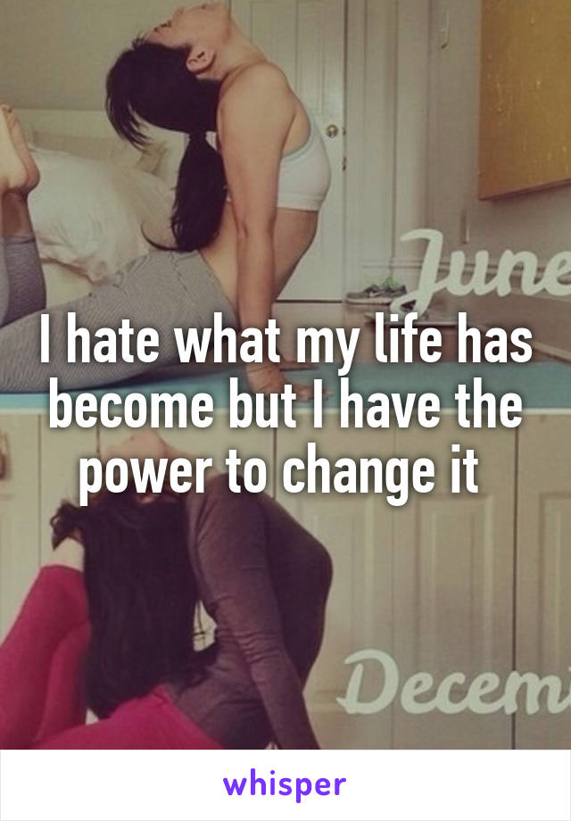 I hate what my life has become but I have the power to change it