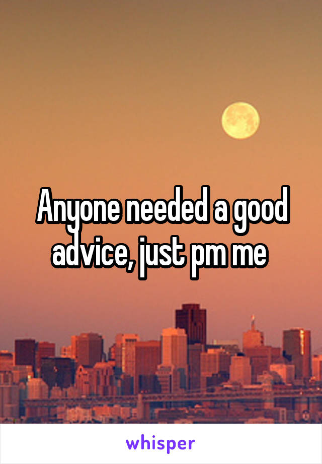 Anyone needed a good advice, just pm me