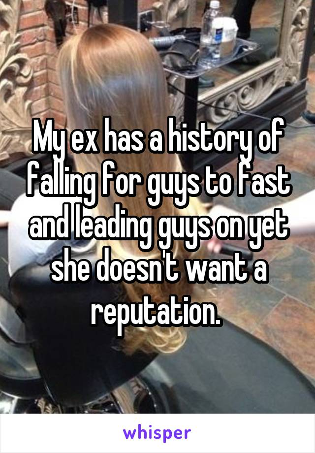 My ex has a history of falling for guys to fast and leading guys on yet she doesn't want a reputation.