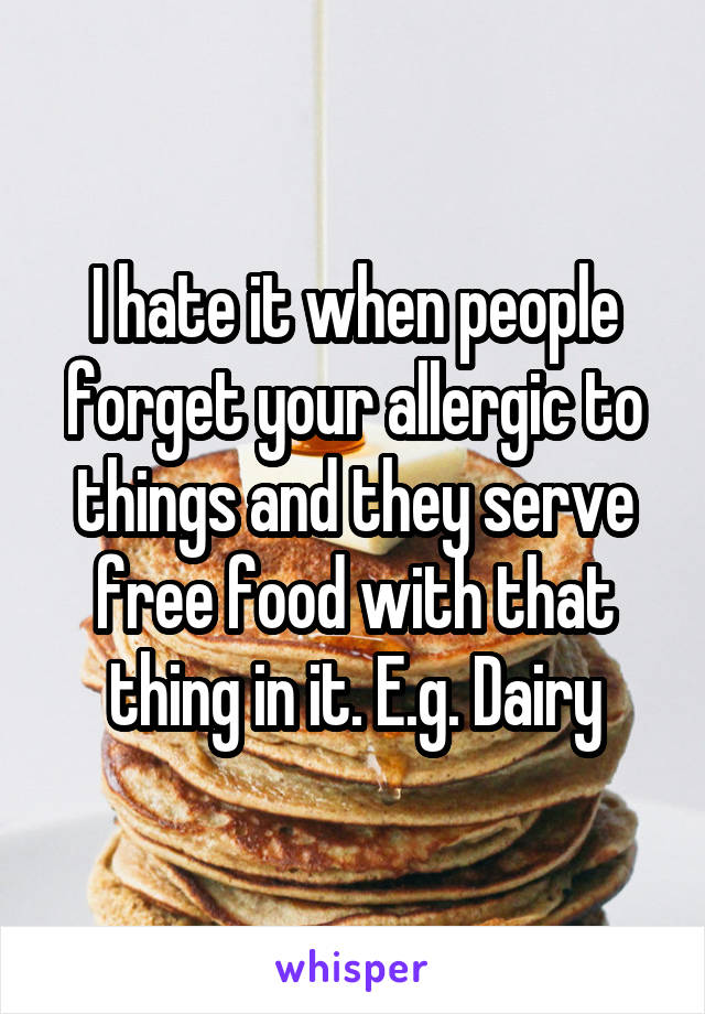 I hate it when people forget your allergic to things and they serve free food with that thing in it. E.g. Dairy