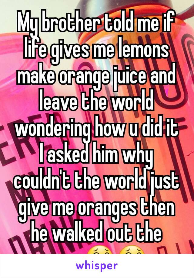 My brother told me if life gives me lemons make orange juice and leave the world wondering how u did it I asked him why couldn't the world just give me oranges then he walked out the room😂😂