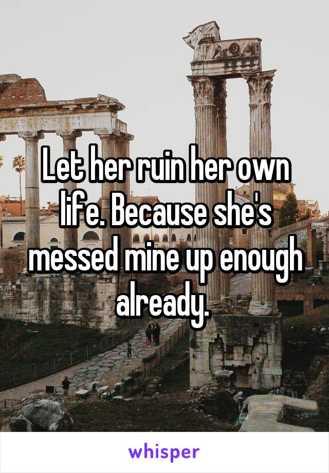 Let her ruin her own life. Because she's messed mine up enough already.