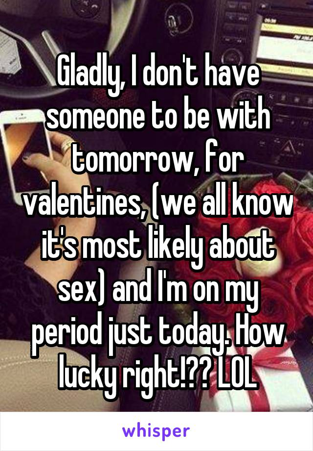 Gladly, I don't have someone to be with tomorrow, for valentines, (we all know it's most likely about sex) and I'm on my period just today. How lucky right!?? LOL