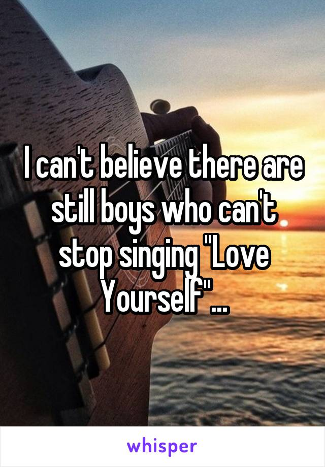 """I can't believe there are still boys who can't stop singing """"Love Yourself""""..."""