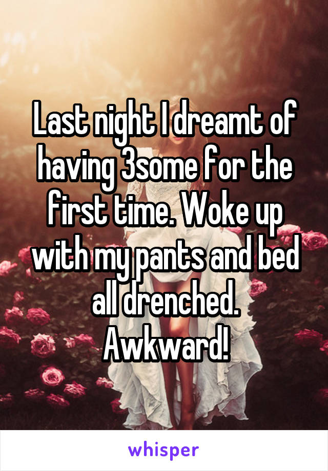 Last night I dreamt of having 3some for the first time. Woke up with my pants and bed all drenched. Awkward!