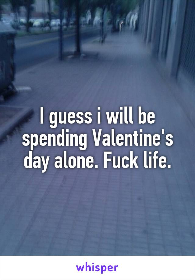 I guess i will be spending Valentine's day alone. Fuck life.
