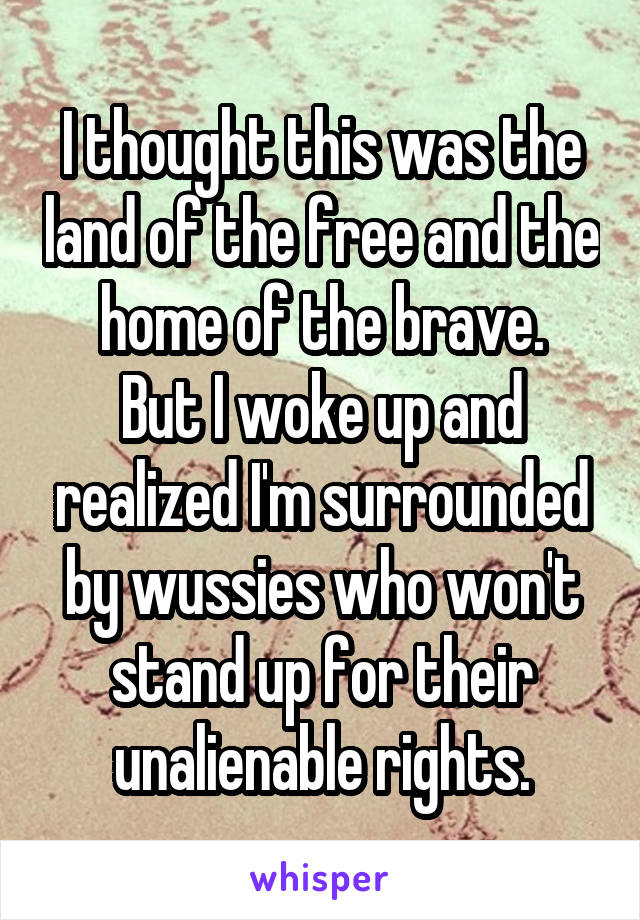 I thought this was the land of the free and the home of the brave. But I woke up and realized I'm surrounded by wussies who won't stand up for their unalienable rights.