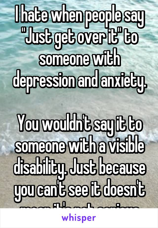 """I hate when people say """"Just get over it"""" to someone with depression and anxiety.  You wouldn't say it to someone with a visible disability. Just because you can't see it doesn't mean it's not serious"""