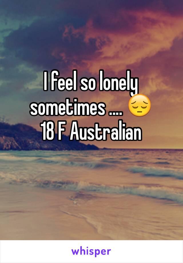 I feel so lonely sometimes .... 😔 18 F Australian