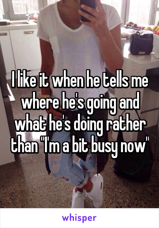 """I like it when he tells me where he's going and what he's doing rather than """"I'm a bit busy now"""""""