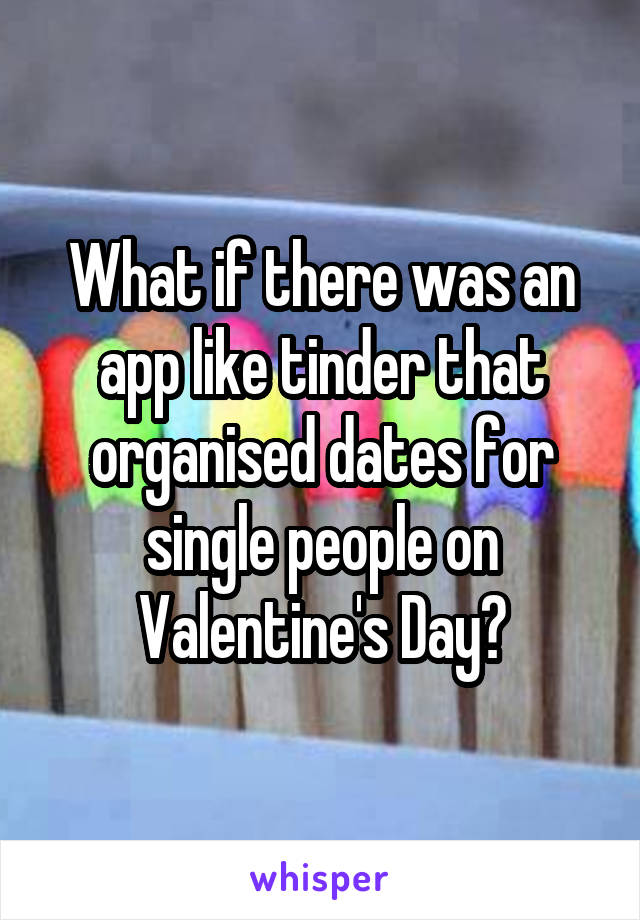 What if there was an app like tinder that organised dates for single people on Valentine's Day?